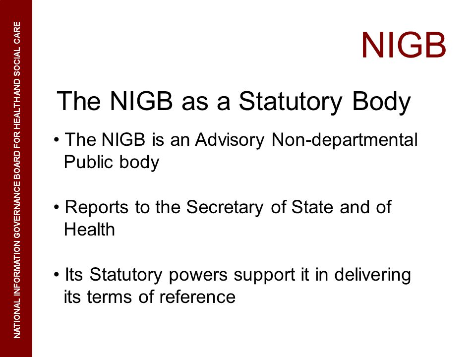 NIGB NATIONAL INFORMATION GOVERNANCE BOARD FOR HEALTH AND SOCIAL CARE The NIGB as a Statutory Body The NIGB is an Advisory Non-departmental Public body Reports to the Secretary of State and of Health Its Statutory powers support it in delivering its terms of reference