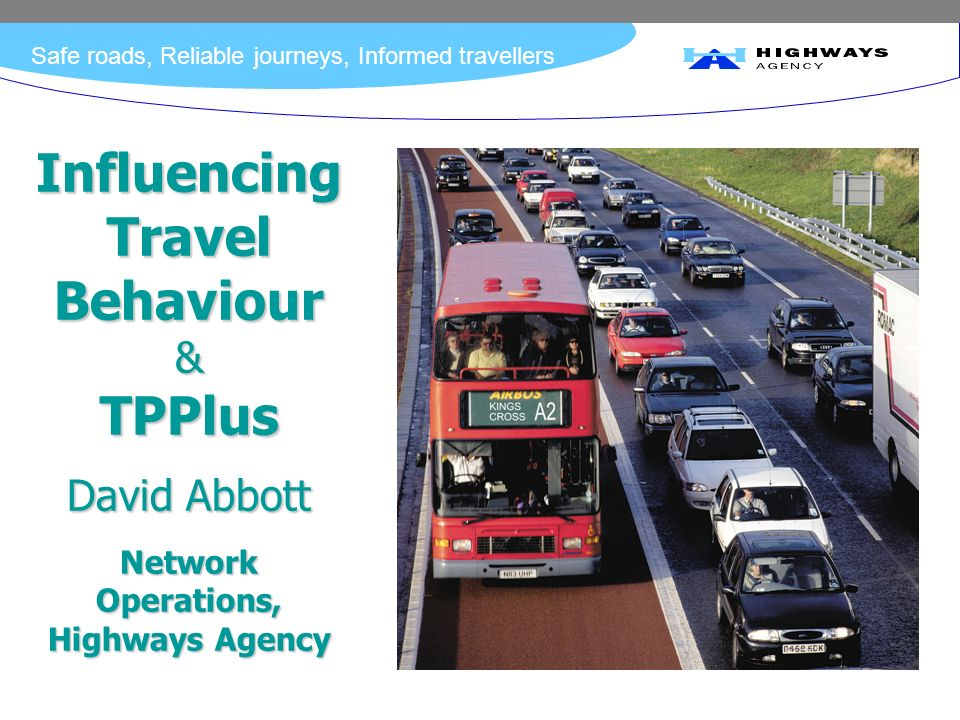 Safe roads, Reliable journeys, Informed travellers Influencing Travel Behaviour & TPPlus David Abbott Network Operations, Highways Agency