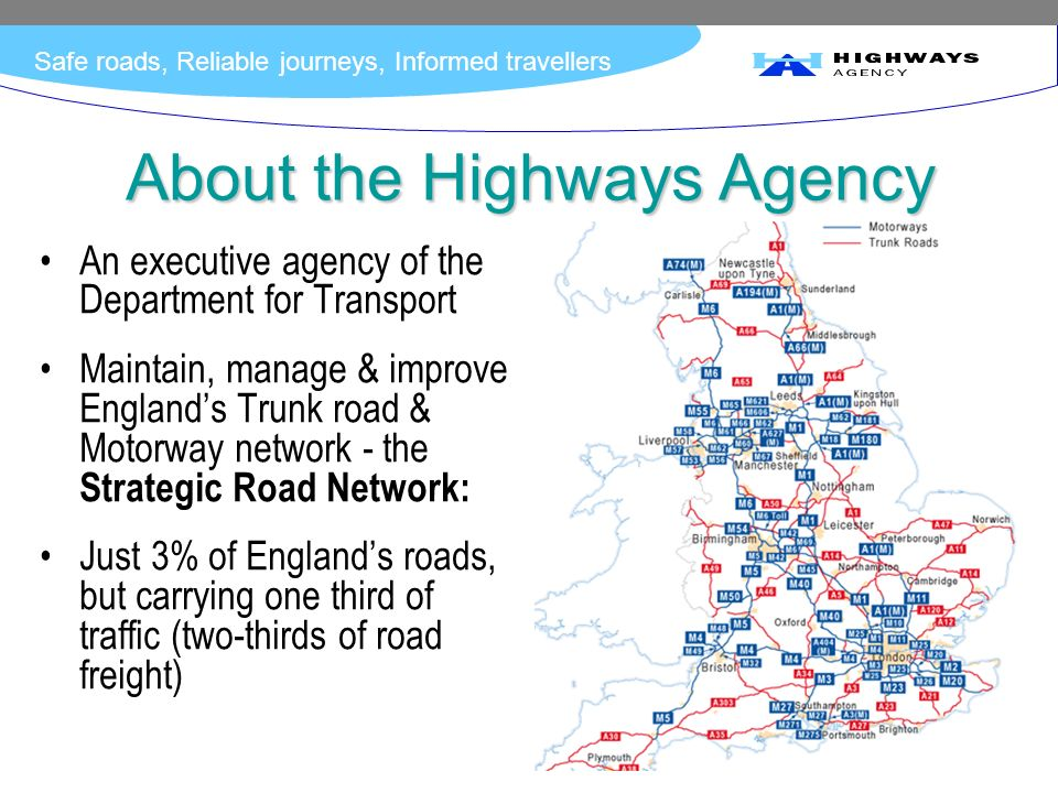 Safe roads, Reliable journeys, Informed travellers About the Highways Agency An executive agency of the Department for Transport Maintain, manage & im