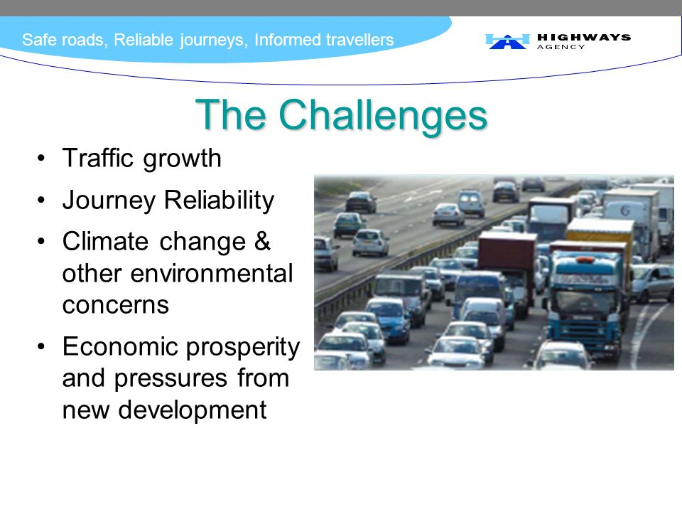 Safe roads, Reliable journeys, Informed travellers The Challenges Traffic growth Journey Reliability Climate change & other environmental concerns Economic prosperity and pressures from new development