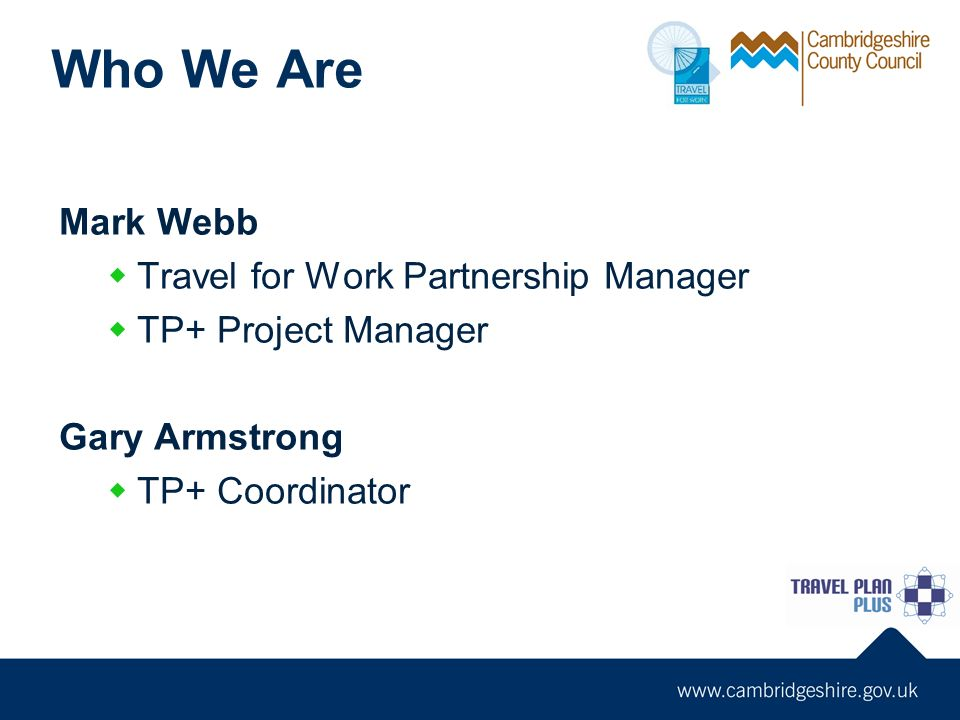 Who We Are Mark Webb Travel for Work Partnership Manager TP+ Project Manager Gary Armstrong TP+ Coordinator