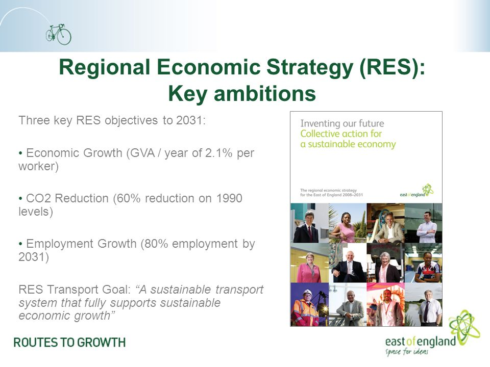 Regional Economic Strategy (RES): Key ambitions Three key RES objectives to 2031: Economic Growth (GVA / year of 2.1% per worker) CO2 Reduction (60% reduction on 1990 levels) Employment Growth (80% employment by 2031) RES Transport Goal: A sustainable transport system that fully supports sustainable economic growth