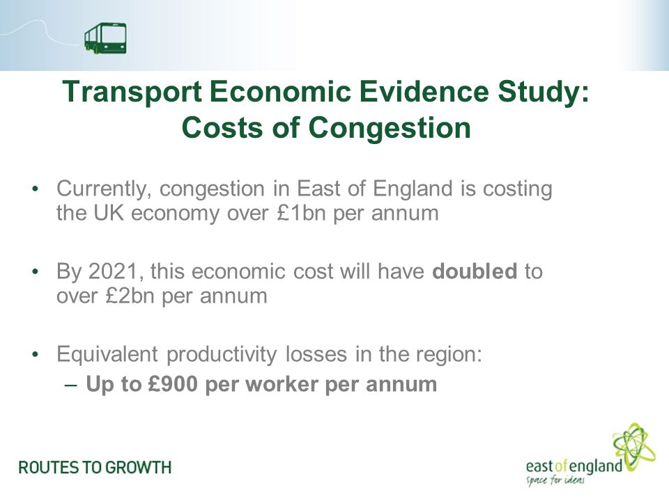 Transport Economic Evidence Study: Costs of Congestion Currently, congestion in East of England is costing the UK economy over £1bn per annum By 2021, this economic cost will have doubled to over £2bn per annum Equivalent productivity losses in the region: –Up to £900 per worker per annum