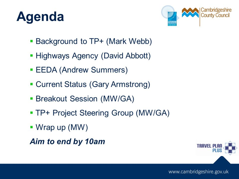 Agenda Background to TP+ (Mark Webb) Highways Agency (David Abbott) EEDA (Andrew Summers) Current Status (Gary Armstrong) Breakout Session (MW/GA) TP+ Project Steering Group (MW/GA) Wrap up (MW) Aim to end by 10am
