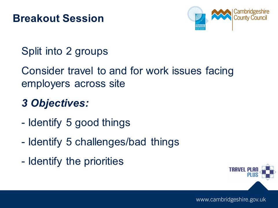 Breakout Session Split into 2 groups Consider travel to and for work issues facing employers across site 3 Objectives: - Identify 5 good things - Identify 5 challenges/bad things - Identify the priorities