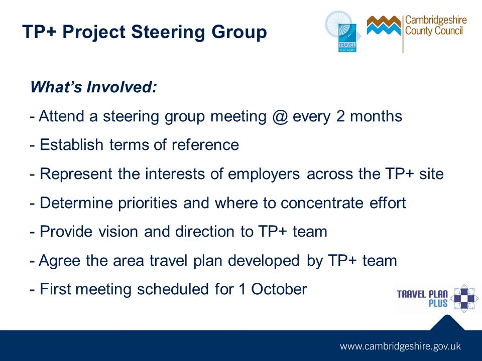 TP+ Project Steering Group Whats Involved: - Attend a steering group meeting @ every 2 months - Establish terms of reference - Represent the interests of employers across the TP+ site - Determine priorities and where to concentrate effort - Provide vision and direction to TP+ team - Agree the area travel plan developed by TP+ team - First meeting scheduled for 1 October