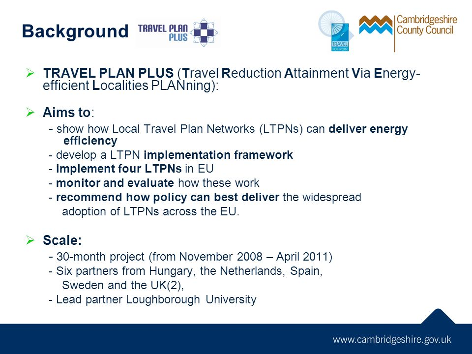 TRAVEL PLAN PLUS (Travel Reduction Attainment Via Energy- efficient Localities PLANning): Aims to: - show how Local Travel Plan Networks (LTPNs) can d