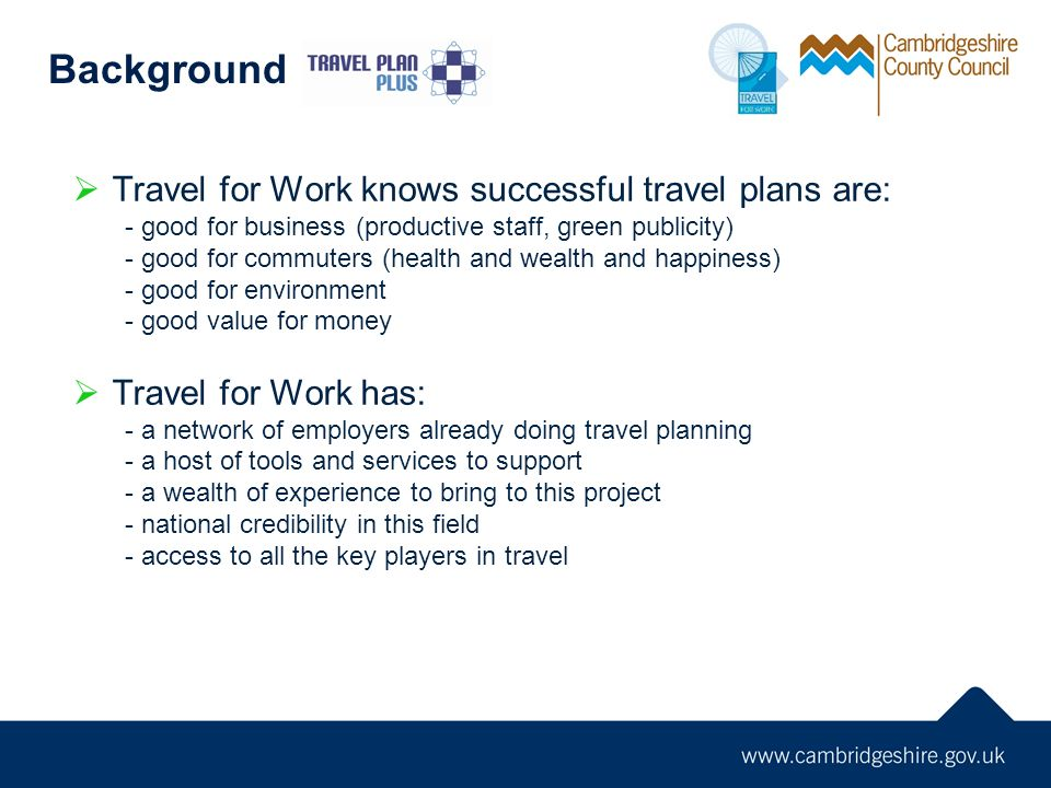 Travel for Work knows successful travel plans are: - good for business (productive staff, green publicity) - good for commuters (health and wealth and happiness) - good for environment - good value for money Travel for Work has: - a network of employers already doing travel planning - a host of tools and services to support - a wealth of experience to bring to this project - national credibility in this field - access to all the key players in travel Background
