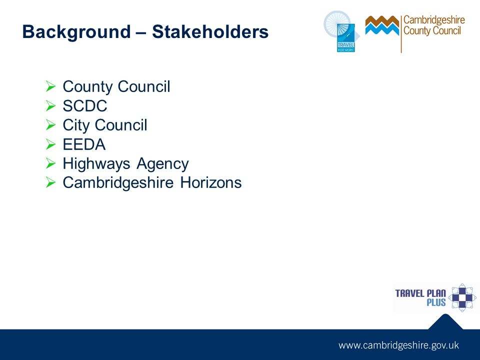 County Council SCDC City Council EEDA Highways Agency Cambridgeshire Horizons Background – Stakeholders