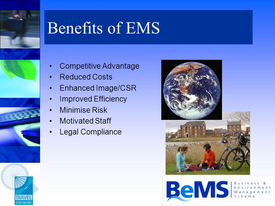 Competitive Advantage Reduced Costs Enhanced Image/CSR Improved Efficiency Minimise Risk Motivated Staff Legal Compliance Benefits of EMS