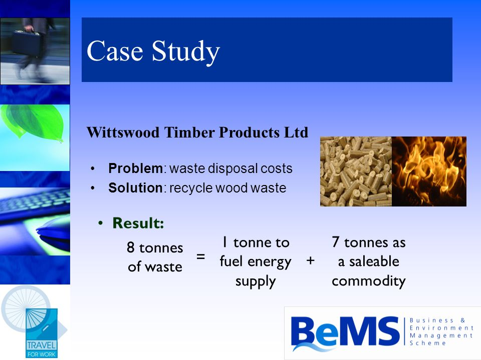 Case Study Problem: waste disposal costs Solution: recycle wood waste 1 tonne to fuel energy supply 7 tonnes as a saleable commodity + 8 tonnes of was