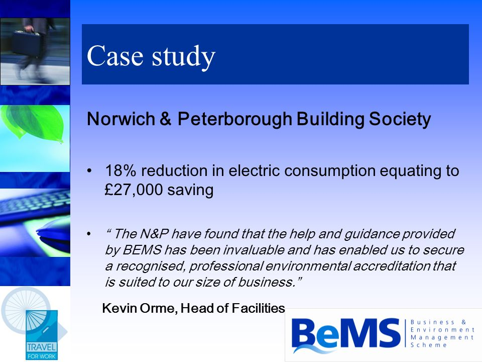 Case study Norwich & Peterborough Building Society 18% reduction in electric consumption equating to £27,000 saving The N&P have found that the help a