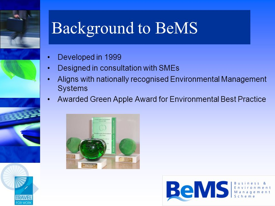 Background to BeMS Developed in 1999 Designed in consultation with SMEs Aligns with nationally recognised Environmental Management Systems Awarded Gre