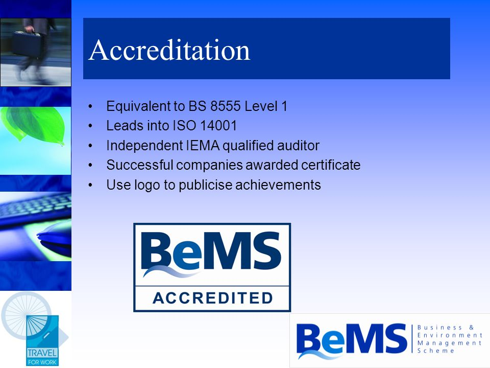 Accreditation Equivalent to BS 8555 Level 1 Leads into ISO 14001 Independent IEMA qualified auditor Successful companies awarded certificate Use logo