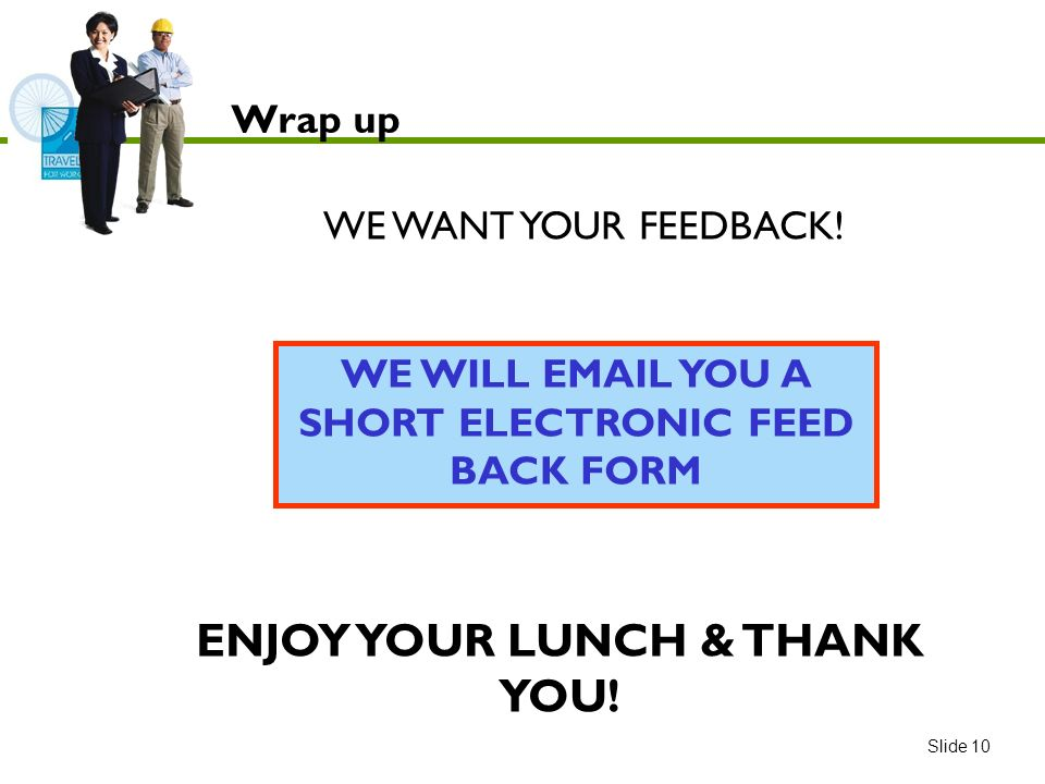 WE WILL EMAIL YOU A SHORT ELECTRONIC FEED BACK FORM WE WANT YOUR FEEDBACK.