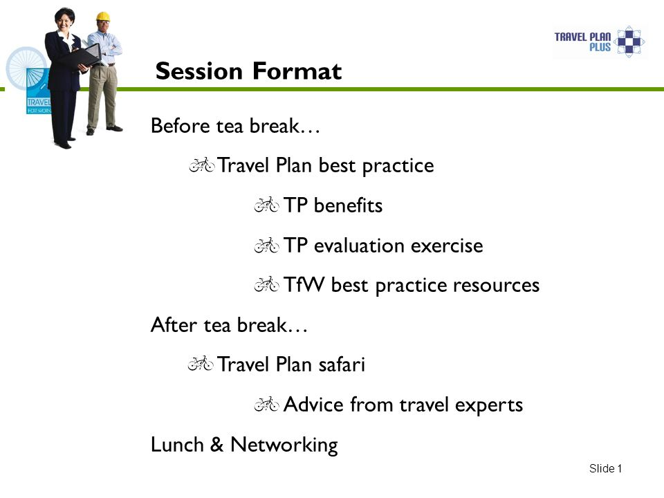 Session Format Before tea break… Travel Plan best practice TP benefits TP evaluation exercise TfW best practice resources After tea break… Travel Plan safari Advice from travel experts Lunch & Networking Slide 1