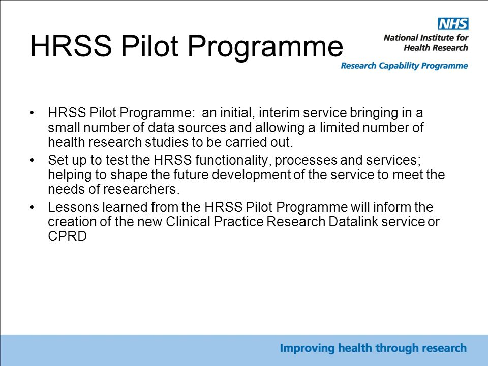 HRSS Pilot Programme HRSS Pilot Programme: an initial, interim service bringing in a small number of data sources and allowing a limited number of health research studies to be carried out.