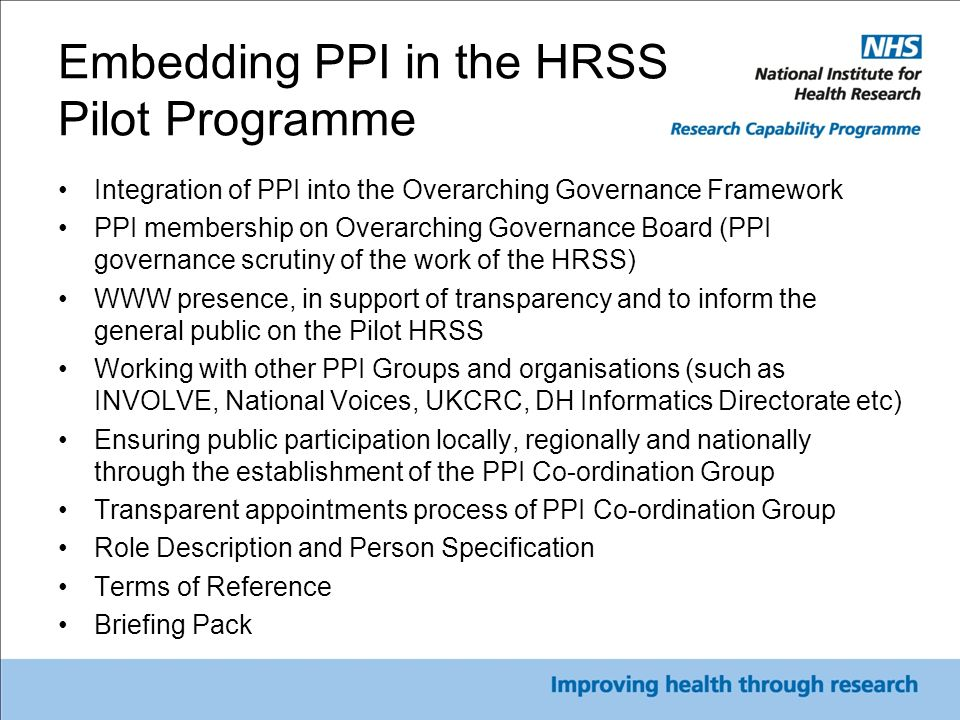 PPI Co-ordination Group Purpose: To support HRSS Pilot Programme and provide feedback loop across wider NIHR PPI work stream Membership criteria: 1.Lived patient experience 2.GP Research Active Surgeries involved in HRSS Pilot Programme 3.Local, regional and national foci