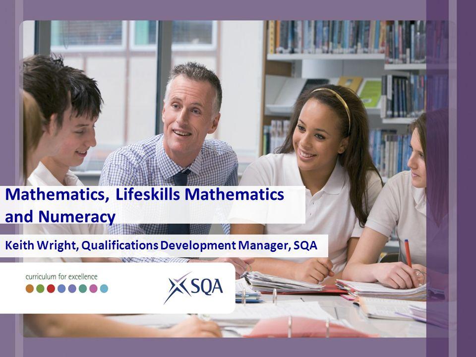 Mathematics, Lifeskills Mathematics and Numeracy Keith Wright, Qualifications Development Manager, SQA