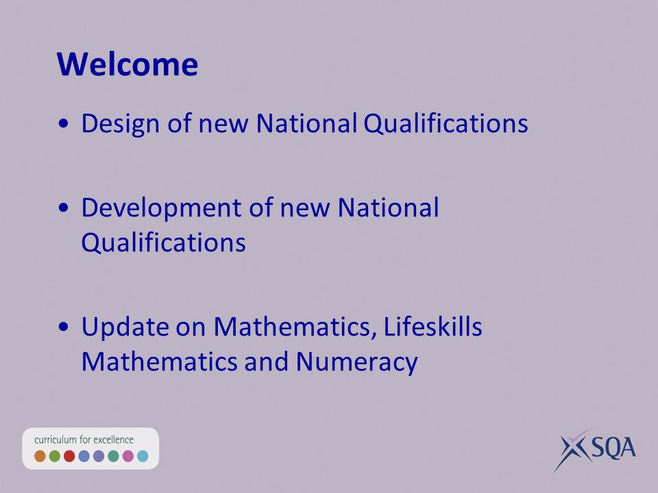 Welcome Design of new National Qualifications Development of new National Qualifications Update on Mathematics, Lifeskills Mathematics and Numeracy