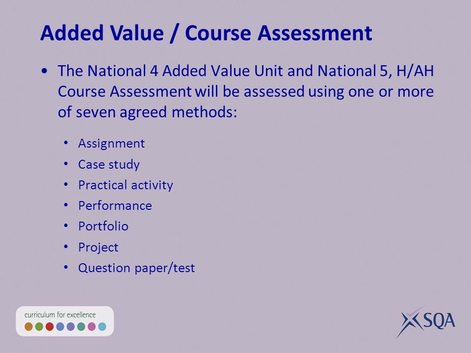The National 4 Added Value Unit and National 5, H/AH Course Assessment will be assessed using one or more of seven agreed methods: Assignment Case study Practical activity Performance Portfolio Project Question paper/test Added Value / Course Assessment