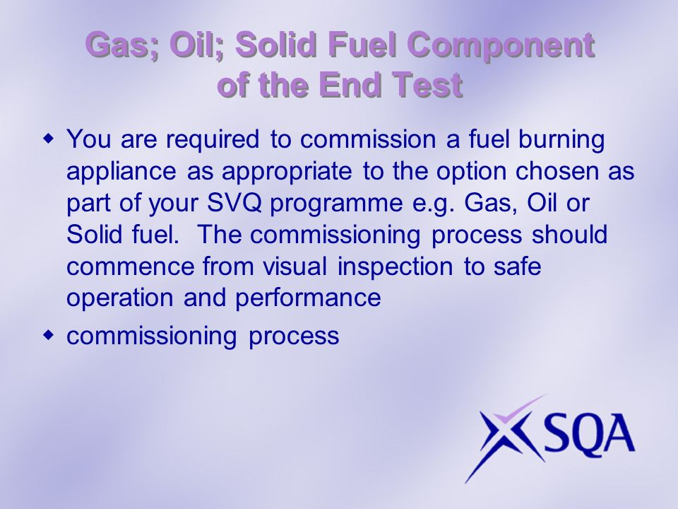Gas; Oil; Solid Fuel Component of the End Test You are required to commission a fuel burning appliance as appropriate to the option chosen as part of your SVQ programme e.g.