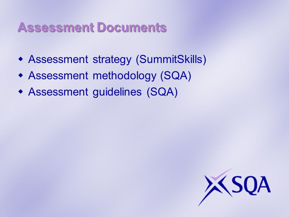 Assessment Documents Assessment strategy (SummitSkills) Assessment methodology (SQA) Assessment guidelines (SQA)