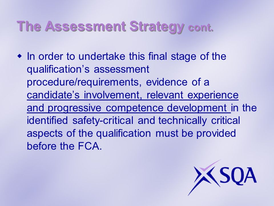 The Assessment Strategy cont. In order to undertake this final stage of the qualifications assessment procedure/requirements, evidence of a candidates