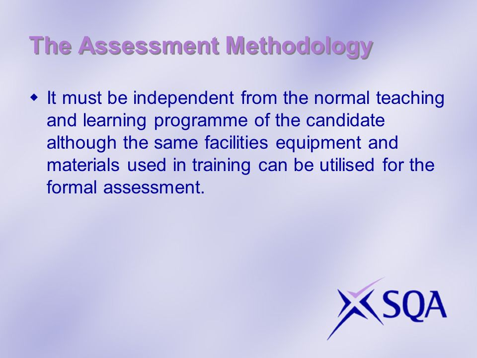 The Assessment Methodology It must be independent from the normal teaching and learning programme of the candidate although the same facilities equipm