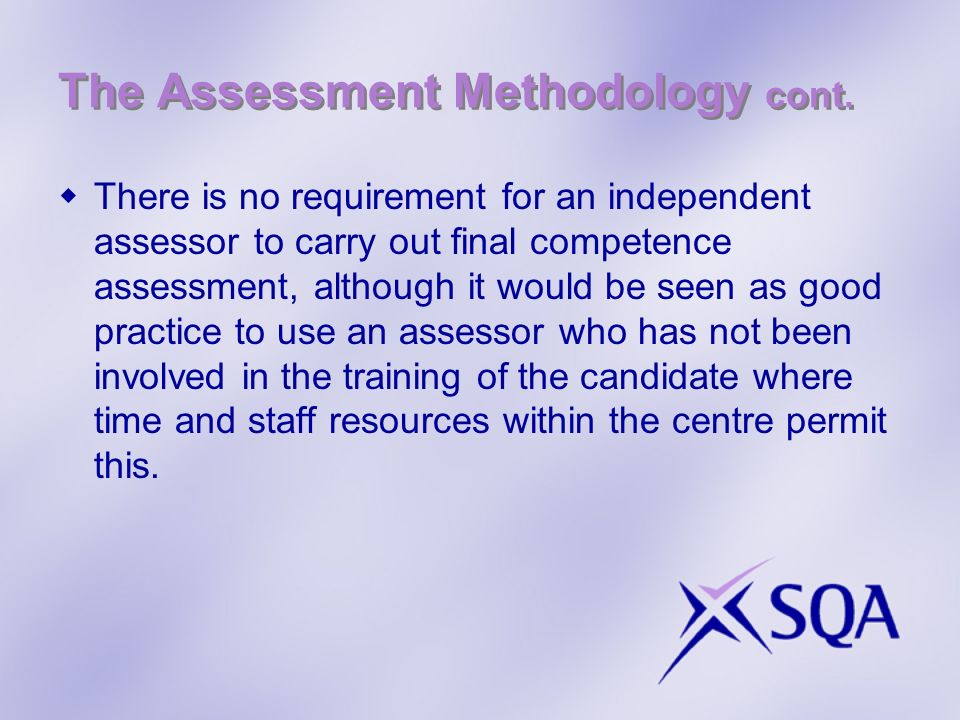 The Assessment Methodology cont. There is no requirement for an independent assessor to carry out final competence assessment, although it would be se