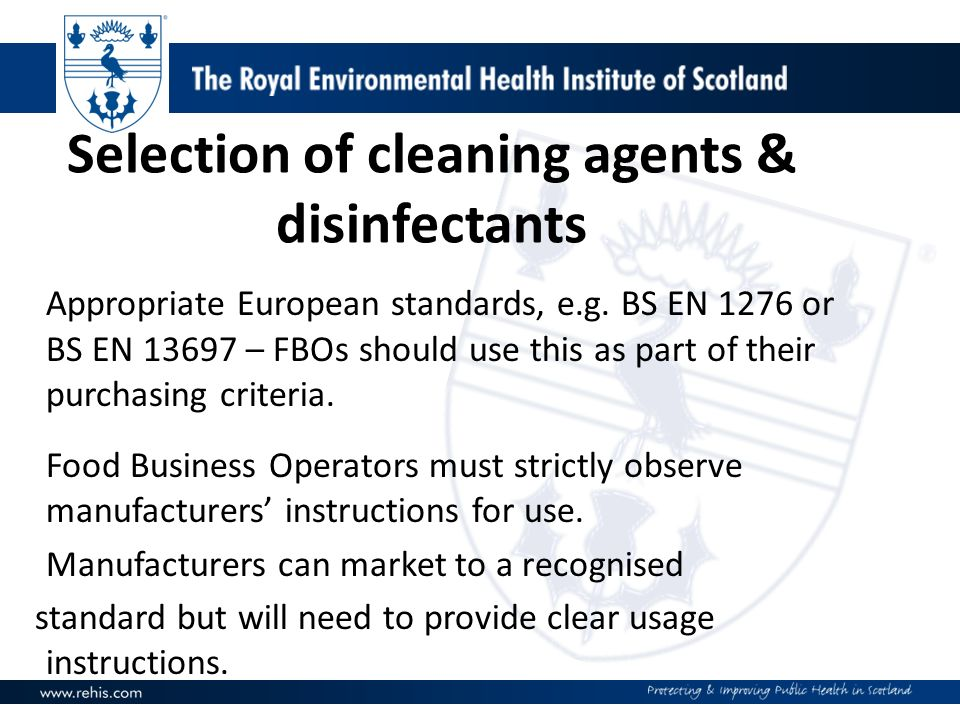 Selection of cleaning agents & disinfectants Appropriate European standards, e.g. BS EN 1276 or BS EN 13697 – FBOs should use this as part of their pu