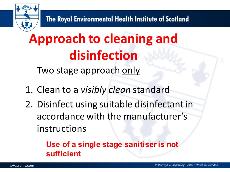 Approach to cleaning and disinfection Two stage approach only 1.Clean to a visibly clean standard 2.Disinfect using suitable disinfectant in accordanc