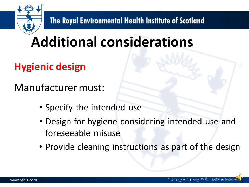 Hygienic design Manufacturer must: Specify the intended use Design for hygiene considering intended use and foreseeable misuse Provide cleaning instructions as part of the design Additional considerations