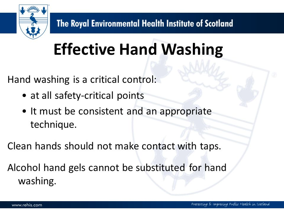 Effective Hand Washing Hand washing is a critical control: at all safety-critical points It must be consistent and an appropriate technique.