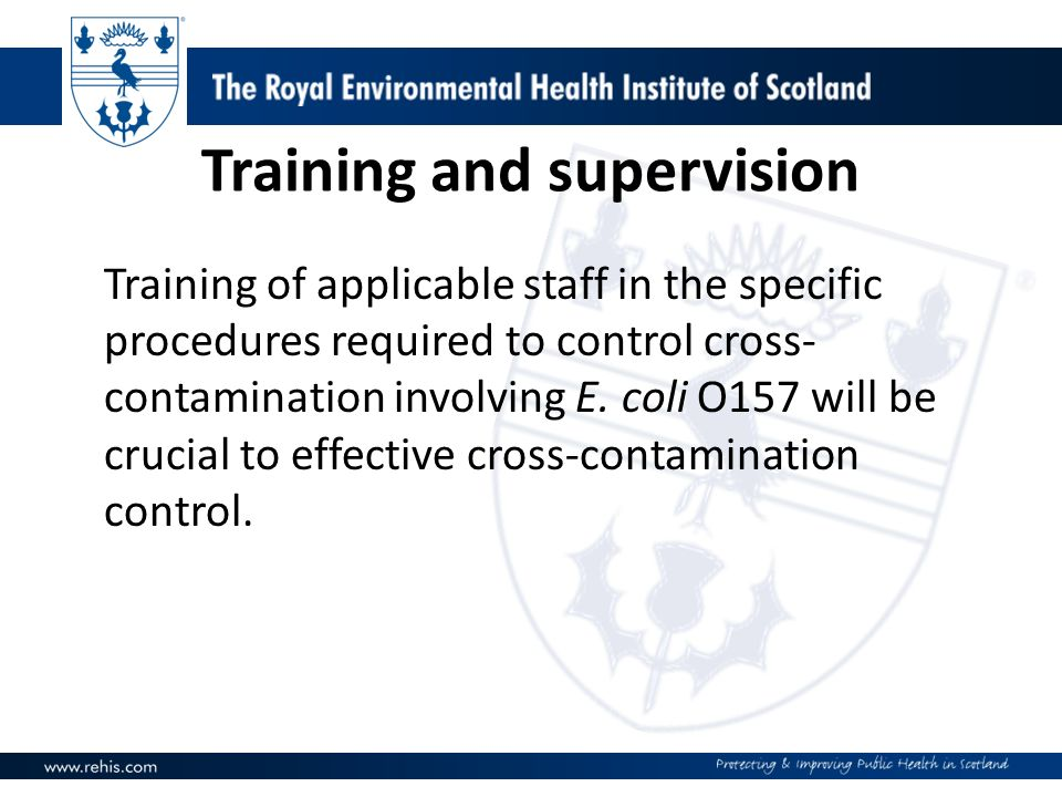 Training and supervision Training of applicable staff in the specific procedures required to control cross- contamination involving E. coli O157 will
