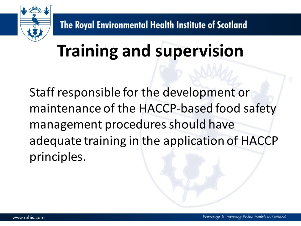 Training and supervision Staff responsible for the development or maintenance of the HACCP-based food safety management procedures should have adequat