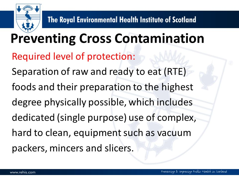 Preventing Cross Contamination Required level of protection: Separation of raw and ready to eat (RTE) foods and their preparation to the highest degre