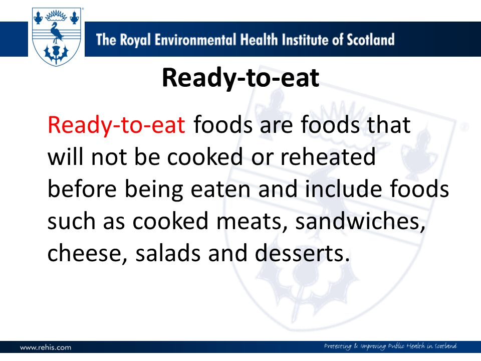 Ready-to-eat Ready-to-eat foods are foods that will not be cooked or reheated before being eaten and include foods such as cooked meats, sandwiches, cheese, salads and desserts.