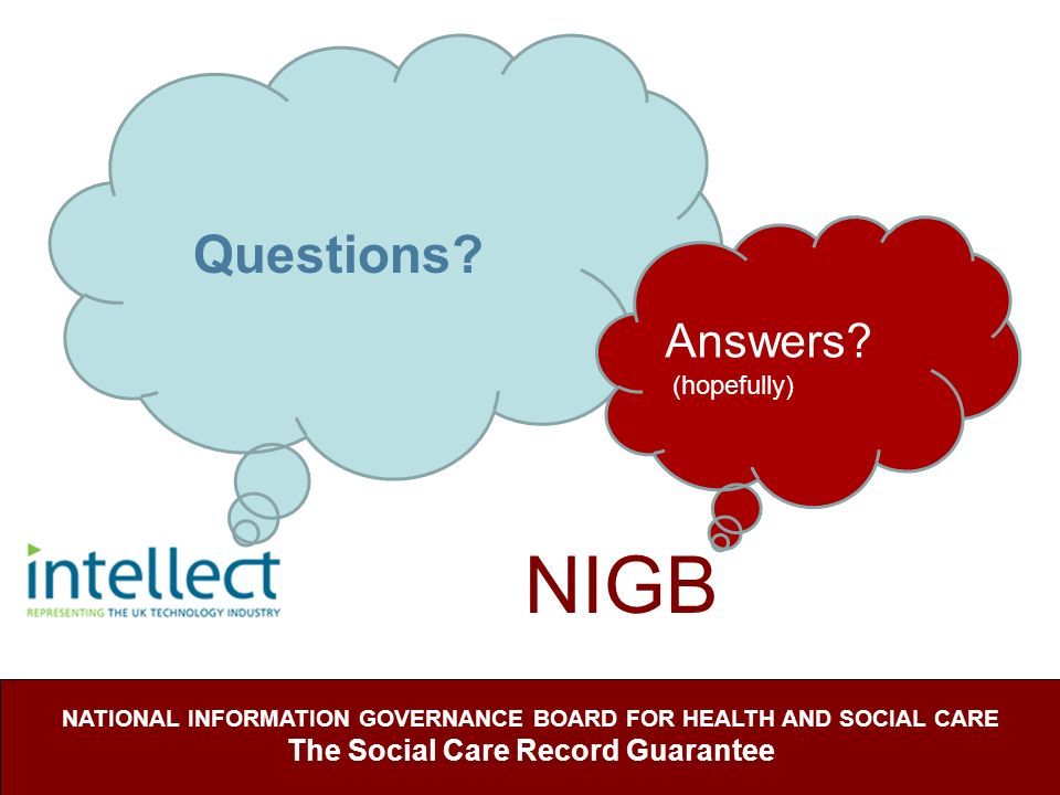 NIGB NATIONAL INFORMATION GOVERNANCE BOARD FOR HEALTH AND SOCIAL CARE The Social Care Record Guarantee Questions? Answers? (hopefully)