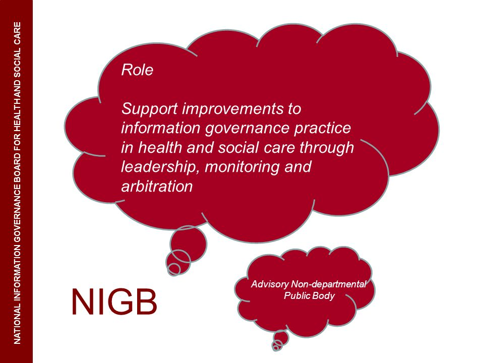 NIGB NATIONAL INFORMATION GOVERNANCE BOARD FOR HEALTH AND SOCIAL CARE Role Support improvements to information governance practice in health and socia