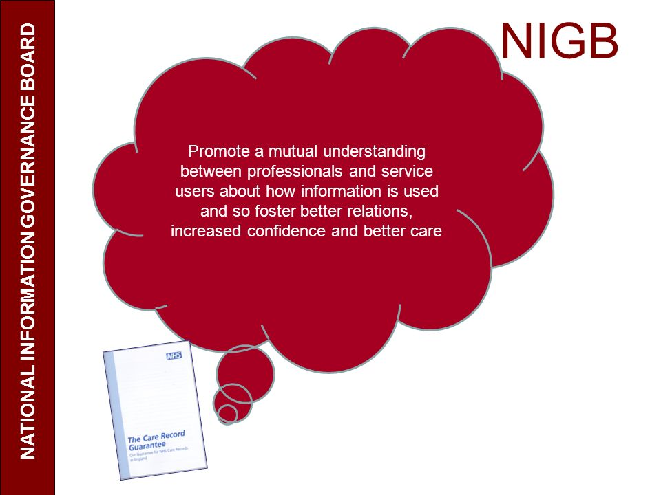 NIGB NATIONAL INFORMATION GOVERNANCE BOARD Promote a mutual understanding between professionals and service users about how information is used and so