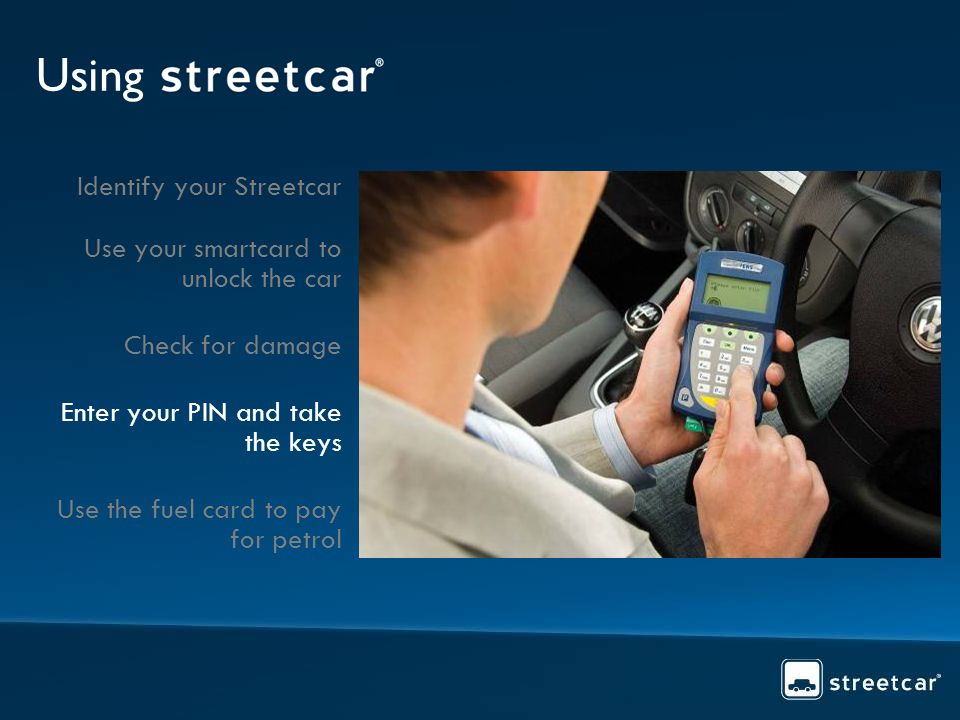Using Identify your Streetcar Use your smartcard to unlock the car Check for damage Enter your PIN and take the keys Use the fuel card to pay for petr