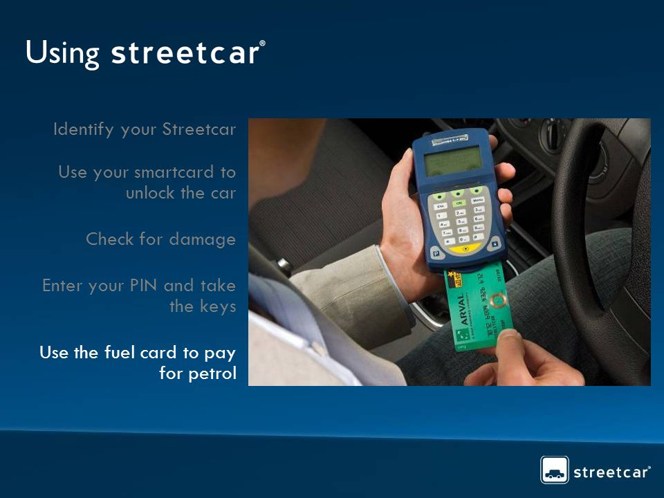 Using Identify your Streetcar Use your smartcard to unlock the car Check for damage Enter your PIN and take the keys Use the fuel card to pay for petrol