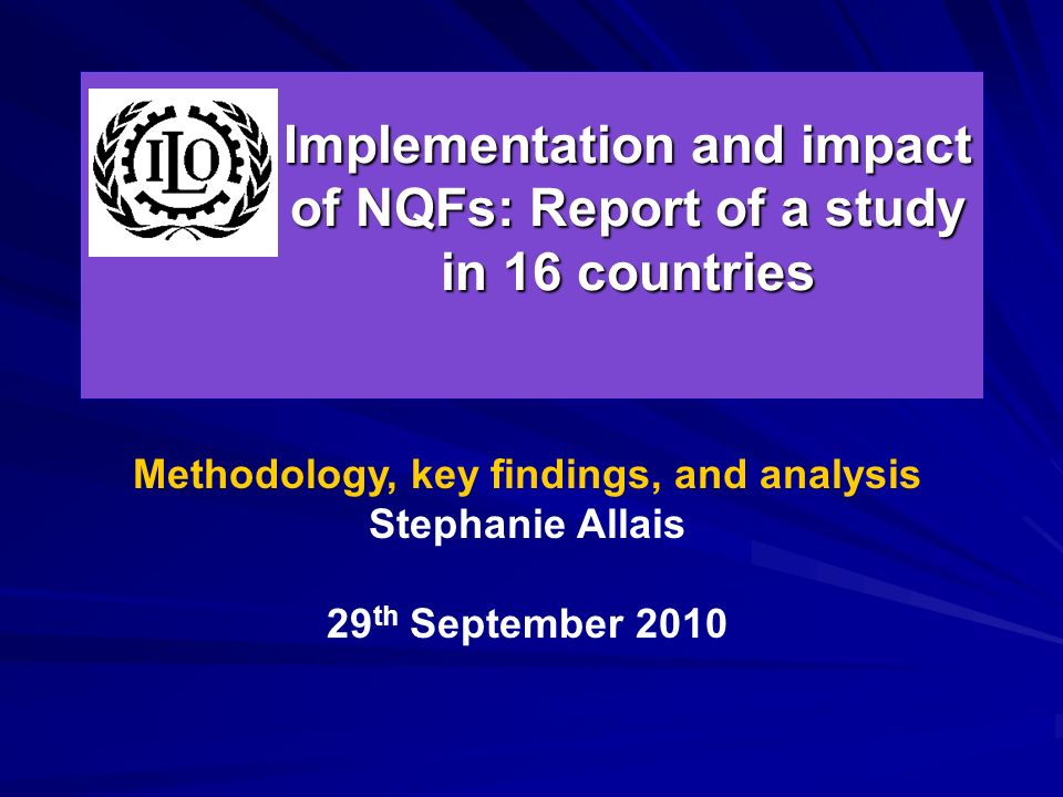 Implementation and impact of NQFs: Report of a study in 16 countries Methodology, key findings, and analysis Stephanie Allais 29 th September 2010