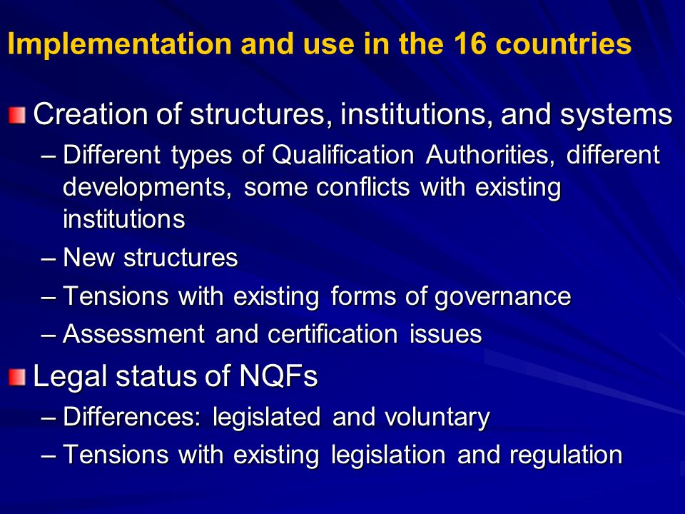 Implementation and use in the 16 countries Creation of structures, institutions, and systems –Different types of Qualification Authorities, different developments, some conflicts with existing institutions –New structures –Tensions with existing forms of governance –Assessment and certification issues Legal status of NQFs –Differences: legislated and voluntary –Tensions with existing legislation and regulation