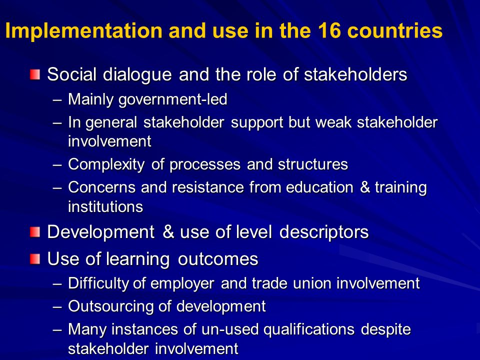Implementation and use in the 16 countries Social dialogue and the role of stakeholders –Mainly government-led –In general stakeholder support but wea