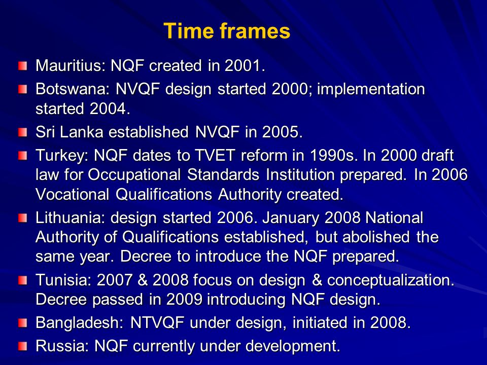 Time frames Mauritius: NQF created in 2001. Botswana: NVQF design started 2000; implementation started 2004. Sri Lanka established NVQF in 2005. Turke