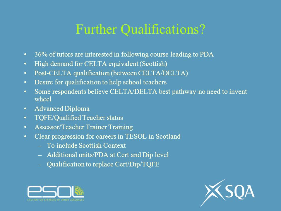 Further Qualifications? 36% of tutors are interested in following course leading to PDA High demand for CELTA equivalent (Scottish) Post-CELTA qualifi