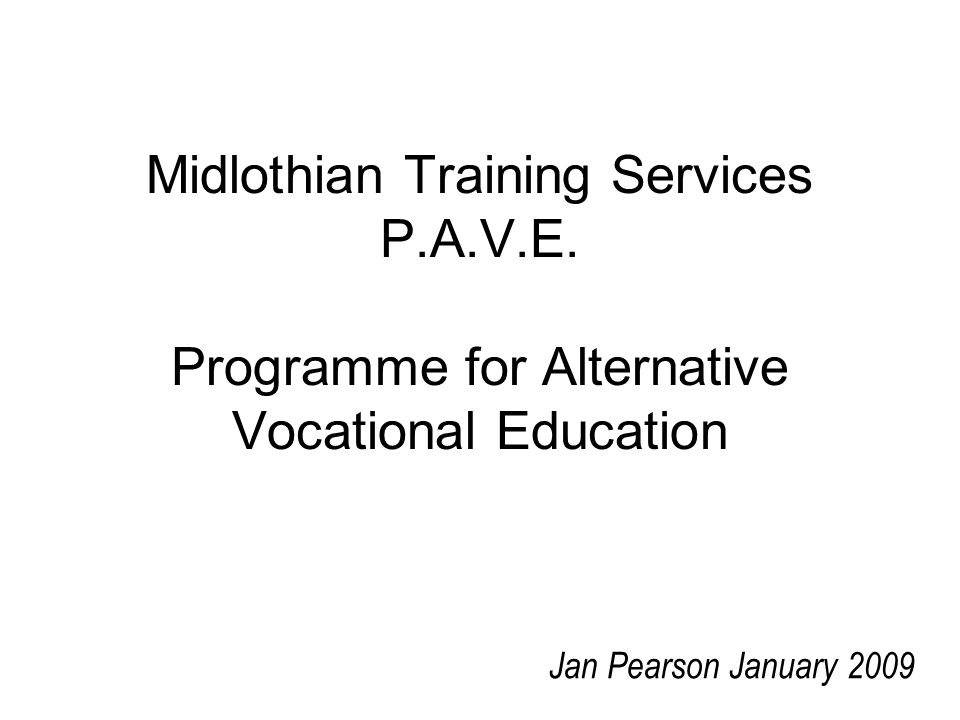 Midlothian Training Services P.A.V.E. Programme for Alternative Vocational Education Jan Pearson January 2009