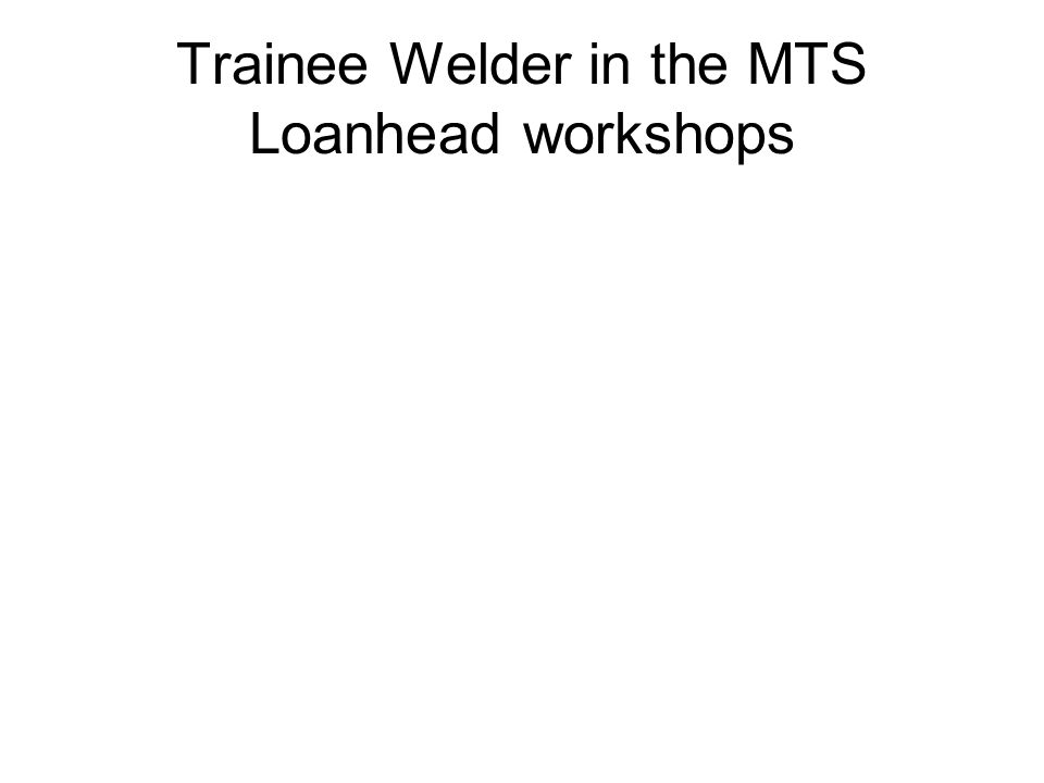 Trainee Welder in the MTS Loanhead workshops